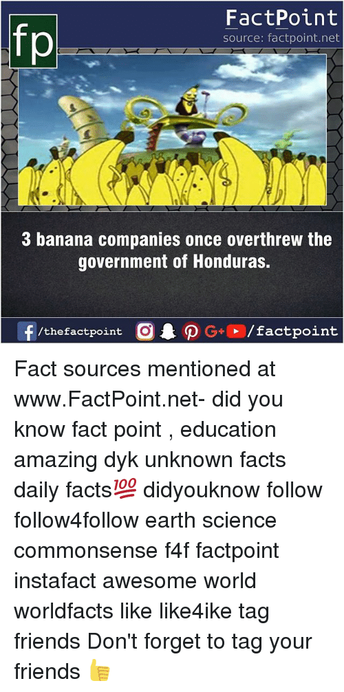 Facts, Friends, and Memes: FactPoint  source: factpoint.net  3 banana companies once overthrew the  government of Honduras.  f/thefactpoint  G+/factpoint Fact sources mentioned at www.FactPoint.net- did you know fact point , education amazing dyk unknown facts daily facts💯 didyouknow follow follow4follow earth science commonsense f4f factpoint instafact awesome world worldfacts like like4ike tag friends Don't forget to tag your friends 👍