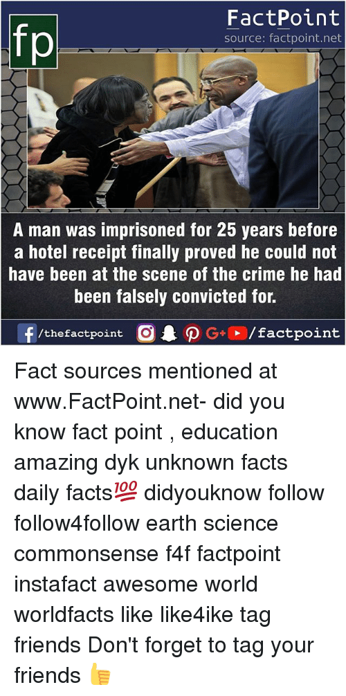 Forgetfulness: FactPoint  source: factpoint.net  A man was imprisoned for 25 years before  a hotel receipt finally proved he could not  have been at the scene of the crime he had  been falsely convicted for.  f/thefactpoint  O.PG-E /factpoint Fact sources mentioned at www.FactPoint.net- did you know fact point , education amazing dyk unknown facts daily facts💯 didyouknow follow follow4follow earth science commonsense f4f factpoint instafact awesome world worldfacts like like4ike tag friends Don't forget to tag your friends 👍