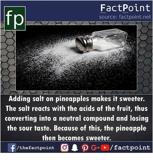 Memes, Pineapple, and 🤖: FactPoint  source: factpoint.net  Adding salt on pineapples makes it sweeter.  The salt reacts with the acids of the fruit, thus  converting into a neutral compound and losing  the sour taste. Because of this, the pineapple  then becomes sweeter.