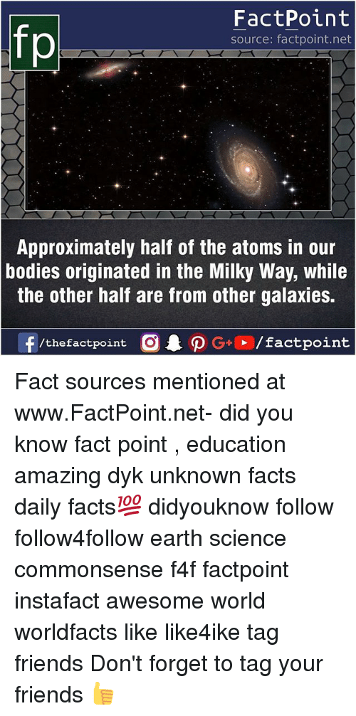 Bodies , Facts, and Friends: FactPoint  source: factpoint.net  Approximately half of the atoms in our  the other half are from other galaxies.  f/thefactpoint  bodies originated in the Milky Way, while  G+/factpoint Fact sources mentioned at www.FactPoint.net- did you know fact point , education amazing dyk unknown facts daily facts💯 didyouknow follow follow4follow earth science commonsense f4f factpoint instafact awesome world worldfacts like like4ike tag friends Don't forget to tag your friends 👍