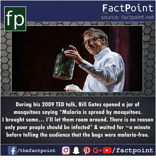"Bill Gates, Memes, and Ted: FactPoint  source: factpoint.net  During his 2009 TED talk, Bill Gates opened a jar of  mosquitoes saying ""Malaria is spread by mosquitoes.  I brought some... I'll let them roam around. There is no reason  only poor people should be infected"" & waited for -a minute  before telling the audience that the bugs were malaria-free.  f/thefactpoint Op G/factpoint"