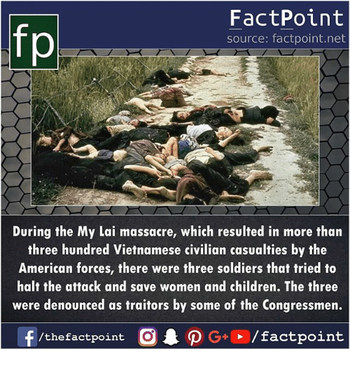 Children, Memes, and Soldiers: FactPoint  source: factpoint.net  During the My Lai massacre, which resulted in more than  three hundred Vietnamese civilian casualties by the  American forces, there were three soldiers that tried to  halt the attack and save women and children. The three  were denounced as traitors by some of the Congressmen.  /thefactpoint O