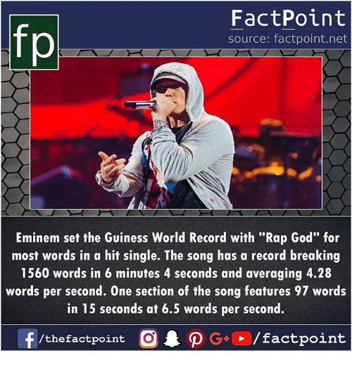 """Eminem, God, and Memes: FactPoint  source: factpoint.net  Eminem set the Guiness World Record with """"Rap God"""" for  most words in a hit single. The song has a record breaking  1560 words in 6 minutes 4 seconds and averaging 4.28  words per second. One section of the song features 97 words  in 15 seconds at 6.5 words per second."""