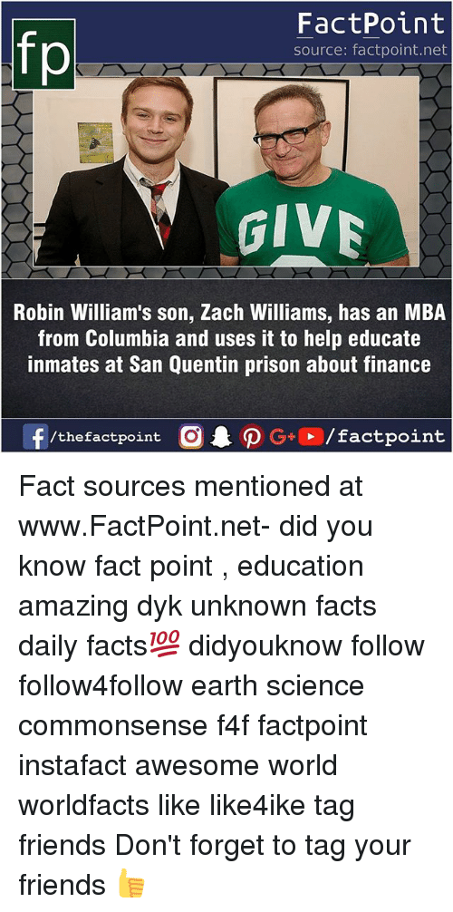 Facts, Finance, and Friends: FactPoint  source: factpoint.net  GIV  Robin William's son, Zach Williams, has an MBA  from Columbia and uses it to help educate  inmates at San Quentin prison about finance  f/thefactpoint  G+/factpoint Fact sources mentioned at www.FactPoint.net- did you know fact point , education amazing dyk unknown facts daily facts💯 didyouknow follow follow4follow earth science commonsense f4f factpoint instafact awesome world worldfacts like like4ike tag friends Don't forget to tag your friends 👍