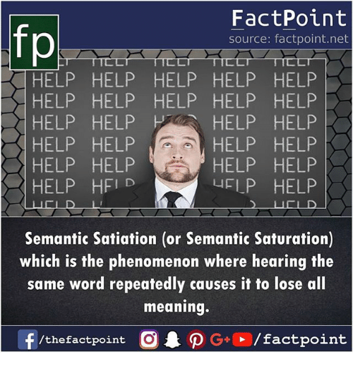 Memes, Help, and Meaning: FactPoint  source: factpoint.net  HELP HELP HELP HELP HELP  HELP HELP HELP HELP HELP  HELP HELP H 、 HELP HELP  HELP HELP  HELP HELP  yFLP HELP  HELP HELP  HELP HELP  〉ス| HELP HF1D  Semantic Satiation (or Semantic Saturation)  which is the phenomenon where hearing the  same word repeatedly causes it to lose all  meaning.  f /thefactpoint G+/factpoint