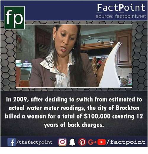 Anaconda, Memes, and Water: FactPoint  source: factpoint.net  In 2009, after deciding to switch from estimated to  actual water meter readings, the city of Brockton  billed a woman for a total of $100,000 covering 12  years of back charges.  f/thefactpoint O  G/factpoint