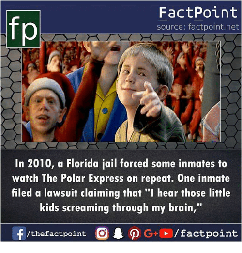 "Jail, Memes, and Polar Express: FactPoint  source: factpoint.net  In 2010, a Florida jail forced some inmates to  watch The Polar Express on repeat. One inmate  filed a lawsuit claiming that ""I hear those little  kids screaming through my brain,"""