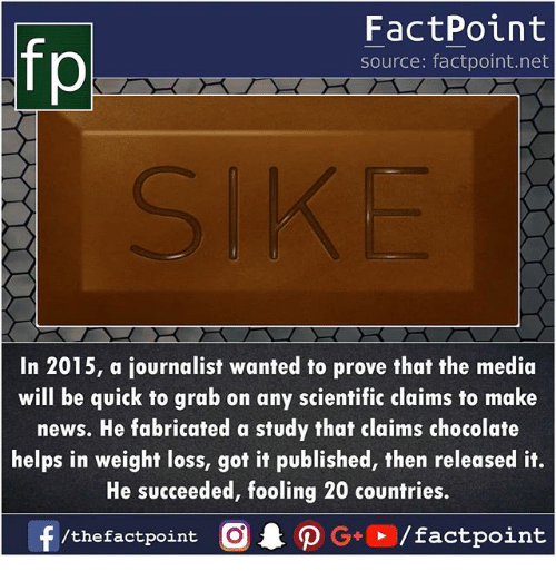 Memes, News, and Chocolate: FactPoint  source: factpoint.net  In 2015, a journalist wanted to prove that the media  will be quick to grab on any scientific claims to make  news. He fabricated a study that claims chocolate  helps in weight loss, got it published, then released it.  He succeeded, fooling 20 countries.  /thefactpoint O