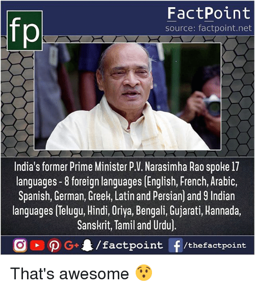 Memes, Spanish, and Persian: FactPoint  source: factpoint.net  India's former Prime Minister P.V. Narasimha Rao spoke 17  languages -8 foreign languages [English, French, Arabic,  Spanish, German, Greek, Latin and Persian) and 9 Indian  languages Telugu, Hindi, Oriya, Bengali, Gujarati, Hannada.  Sanskrit, Tamil and Urdu)  /factpoint  G+  f /thefactpoint That's awesome 😯