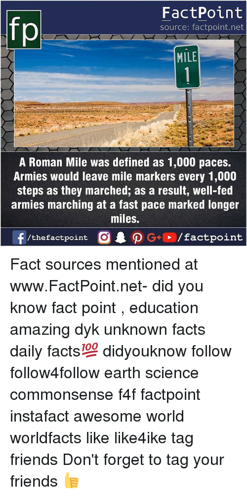 Forgetfulness: FactPoint  source: factpoint.net  MILE  A Roman Mile was defined as 1,000 paces.  Armies would leave mile markers every 1,000  steps as they marched; as a result, well-fed  armies marching at a fast pace marked longer  miles.  f/thefactpoint  G+/factpoint Fact sources mentioned at www.FactPoint.net- did you know fact point , education amazing dyk unknown facts daily facts💯 didyouknow follow follow4follow earth science commonsense f4f factpoint instafact awesome world worldfacts like like4ike tag friends Don't forget to tag your friends 👍
