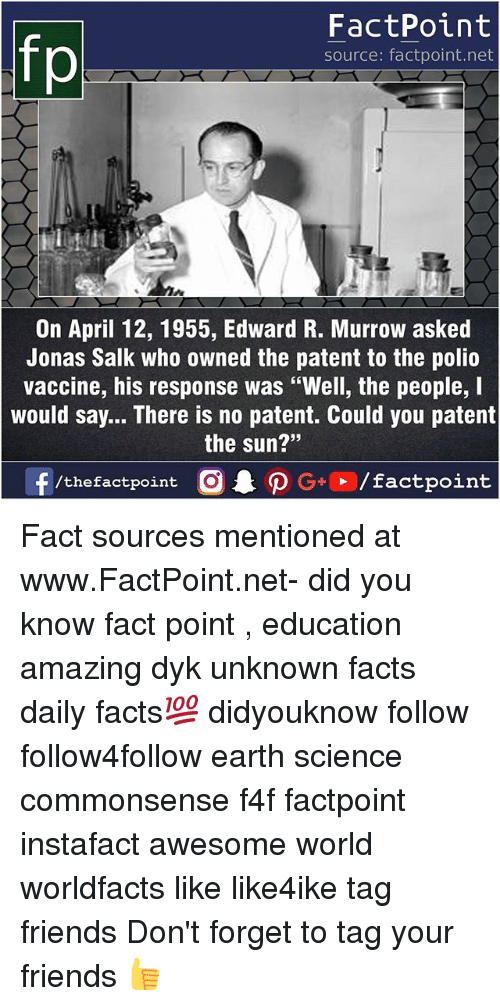 "Forgetfulness: FactPoint  source: factpoint.net  On April 12, 1955, Edward R. Murrow asked  Jonas Salk who owned the patent to the polio  vaccine, his response was ""Well, the people, I  would say... There is no patent. Could you patent  the sun?""  23 Fact sources mentioned at www.FactPoint.net- did you know fact point , education amazing dyk unknown facts daily facts💯 didyouknow follow follow4follow earth science commonsense f4f factpoint instafact awesome world worldfacts like like4ike tag friends Don't forget to tag your friends 👍"