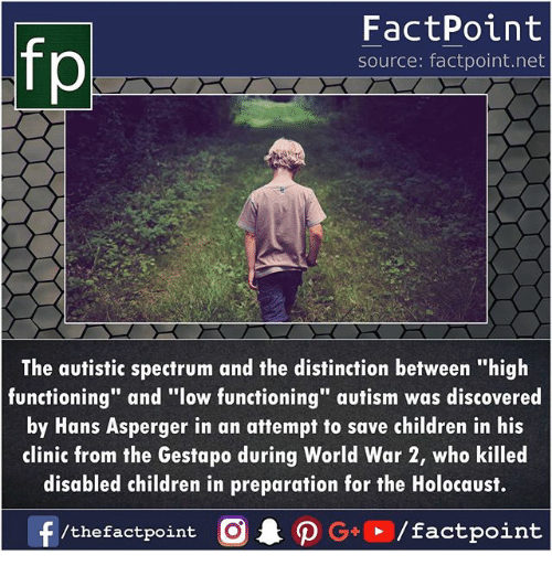 "Children, Memes, and Autism: FactPoint  source: factpoint.net  p.  The autistic spectrum and the distinction between ""high  functioning"" and ""low functioning"" autism was discovered  by Hans Asperger in an attempt to save children in his  clinic from the Gestapo during World War 2, who killed  disabled children in preparation for the Holocaust.  f/thefactpoint O·P G . / factpoint"