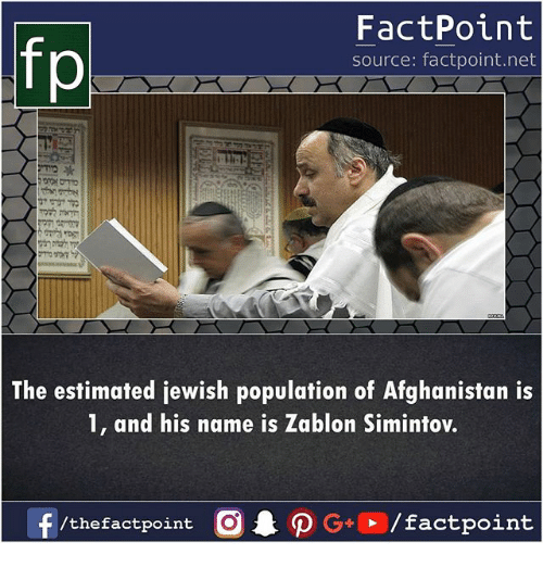 And His Name Is: FactPoint  source: factpoint.net  p.  The estimated jewish population of Afghanistan is  1, and his name is Zablon Simintov.