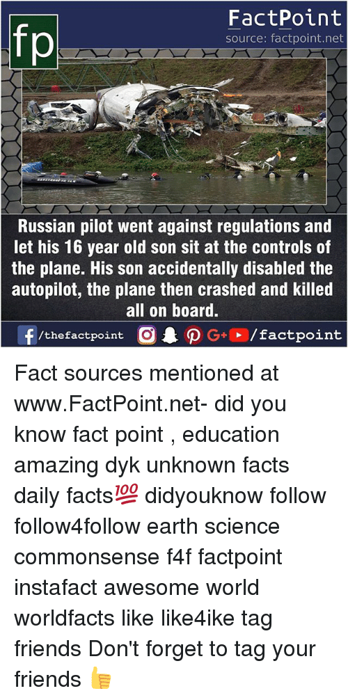 Facts, Friends, and Memes: FactPoint  source: factpoint.net  Russian pilot went against regulations and  let his 16 year old son sit at the controls of  the plane. His son accidentally disabled the  autopilot, the plane then crashed and killed  all on board.  f/thefactpoint  G+/factpoint Fact sources mentioned at www.FactPoint.net- did you know fact point , education amazing dyk unknown facts daily facts💯 didyouknow follow follow4follow earth science commonsense f4f factpoint instafact awesome world worldfacts like like4ike tag friends Don't forget to tag your friends 👍