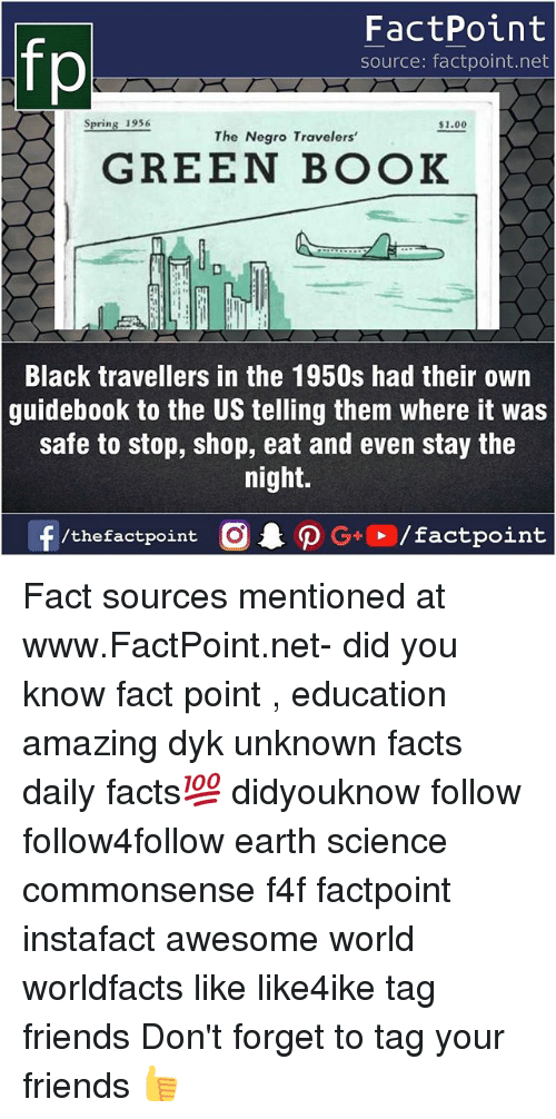 Facts, Friends, and Memes: FactPoint  source: factpoint.net  Spring 1956  $1.00  The Negro Travelers'  GREEN BOOK  Black travellers in the 1950s had their own  guidebook to the US telling them where it was  safe to stop, shop, eat and even stay the  night.  f/thefactpoint  O.PG-E /factpoint Fact sources mentioned at www.FactPoint.net- did you know fact point , education amazing dyk unknown facts daily facts💯 didyouknow follow follow4follow earth science commonsense f4f factpoint instafact awesome world worldfacts like like4ike tag friends Don't forget to tag your friends 👍