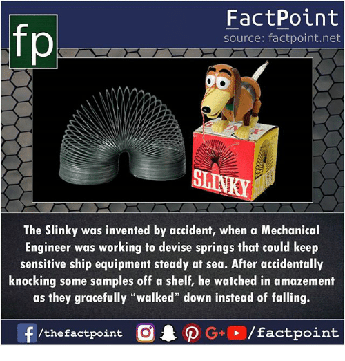 """Memes, 🤖, and Net: FactPoint  source: factpoint.net  ST  The Slinky was invented by accident, when a Mechanical  Engineer was working to devise springs that could keep  sensitive ship equipment steady at sea. After accidentally  knocking some samples off a shelf, he watched in amazement  as they gracefully """"walked"""" down instead of falling."""
