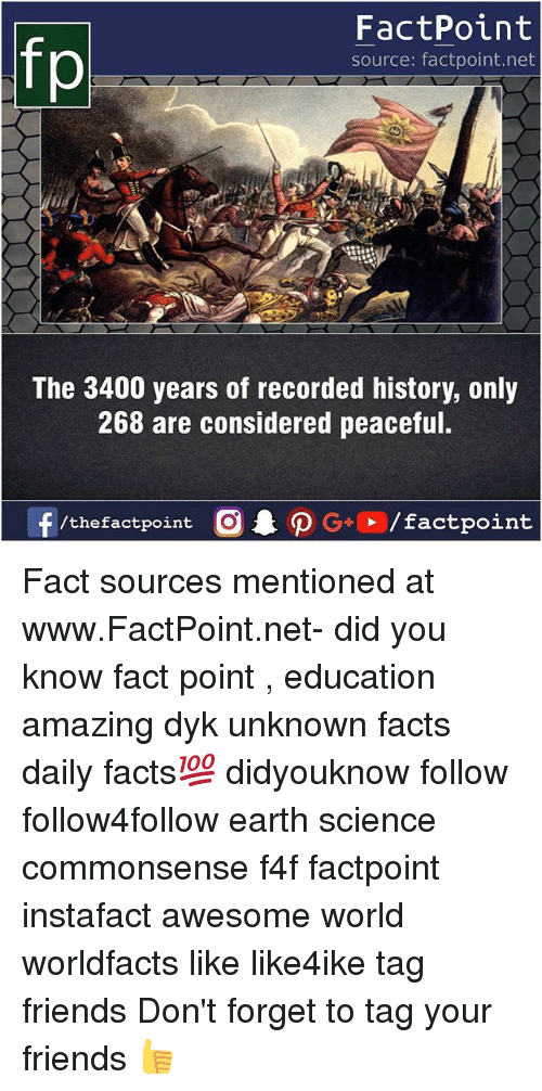 Facts, Friends, and Memes: FactPoint  source: factpoint.net  The 3400 years of recorded history, only  268 are considered peaceful.  f/thefactpoint  G+/factpoint Fact sources mentioned at www.FactPoint.net- did you know fact point , education amazing dyk unknown facts daily facts💯 didyouknow follow follow4follow earth science commonsense f4f factpoint instafact awesome world worldfacts like like4ike tag friends Don't forget to tag your friends 👍