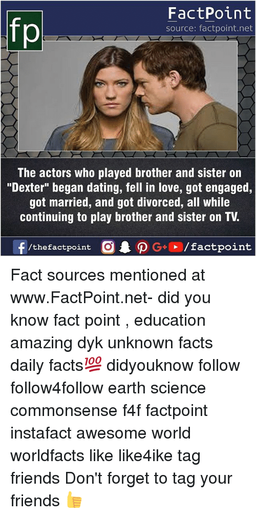 "Dating, Facts, and Friends: FactPoint  source: factpoint.net  The actors who played brother and sister on  ""Dexter"" began dating, fell in love, got engaged,  got married, and got divorced, all while  continuing to play brother and sister on TV. Fact sources mentioned at www.FactPoint.net- did you know fact point , education amazing dyk unknown facts daily facts💯 didyouknow follow follow4follow earth science commonsense f4f factpoint instafact awesome world worldfacts like like4ike tag friends Don't forget to tag your friends 👍"