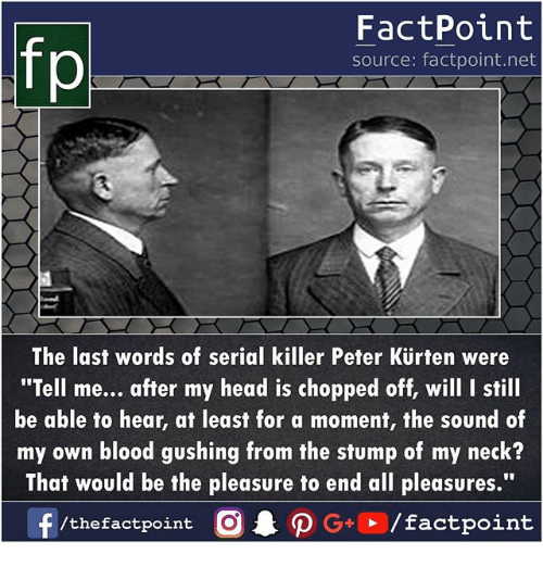 """Head, Memes, and Serial: FactPoint  source: factpoint.net  The last words of serial killer Peter Kürten were  """"Tell me... after my head is chopped off, will I still  be able to hear, at least for a moment, the sound of  my own blood gushing from the stump of my neck?  That would be the pleasure to end all pleasures.""""  f/thefactpoint O·P G+ /factpoint"""