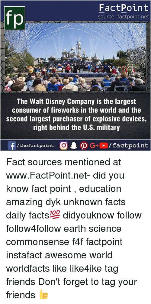 Forgetfulness: FactPoint  source: factpoint.net  The Walt Disney Company is the largest  consumer of fireworks in the world and the  second largest purchaser of explosive devices,  right behind the U.S. military Fact sources mentioned at www.FactPoint.net- did you know fact point , education amazing dyk unknown facts daily facts💯 didyouknow follow follow4follow earth science commonsense f4f factpoint instafact awesome world worldfacts like like4ike tag friends Don't forget to tag your friends 👍