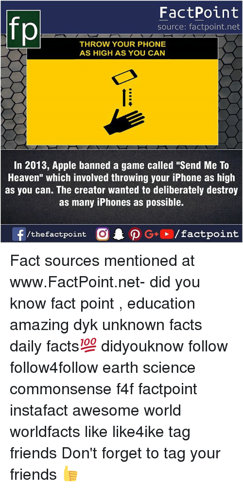 """Apple, Facts, and Friends: FactPoint  source: factpoint.net  THROW YOUR PHONE  AS HIGH AS YOU CAN  In 2013, Apple banned a game called """"Send Me To  Heaven"""" which involved throwing your iPhone as high  as you can. The creator wanted to deliberately destroy  as many iPhones as possible. Fact sources mentioned at www.FactPoint.net- did you know fact point , education amazing dyk unknown facts daily facts💯 didyouknow follow follow4follow earth science commonsense f4f factpoint instafact awesome world worldfacts like like4ike tag friends Don't forget to tag your friends 👍"""