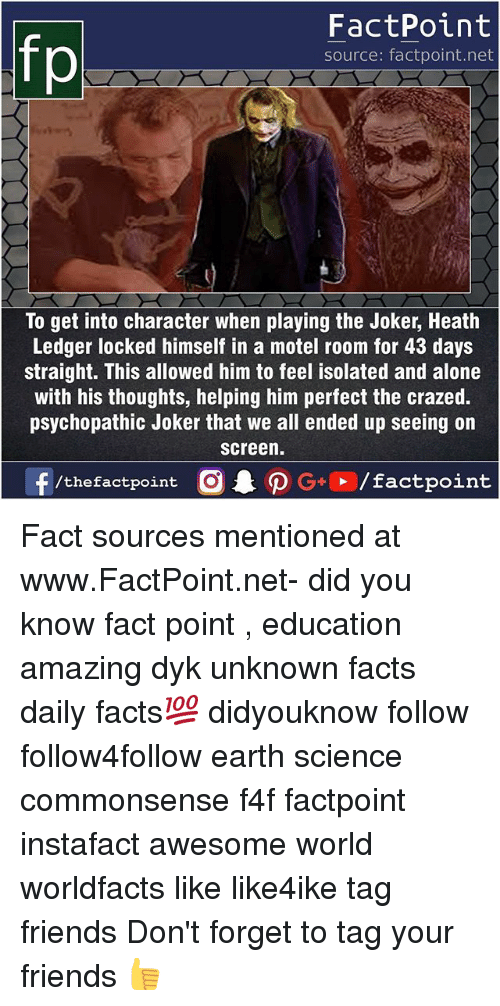 Being Alone, Facts, and Friends: FactPoint  source: factpoint.net  To get into character when playing the Joker, Heath  Ledger locked himself in a motel room for 43 days  straight. This allowed him to feel isolated and alone  with his thoughts, helping him perfect the crazed.  psychopathic Joker that we all ended up seeing on  screen. Fact sources mentioned at www.FactPoint.net- did you know fact point , education amazing dyk unknown facts daily facts💯 didyouknow follow follow4follow earth science commonsense f4f factpoint instafact awesome world worldfacts like like4ike tag friends Don't forget to tag your friends 👍