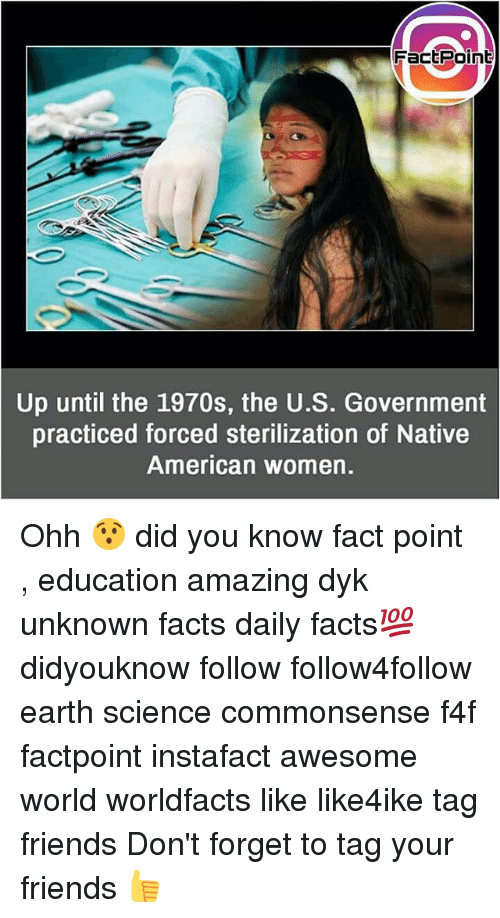 Facts, Friends, and Memes: FactPoint  Up until the 1970s, the U.S. Government  practiced forced sterilization of Native  American women. Ohh 😯 did you know fact point , education amazing dyk unknown facts daily facts💯 didyouknow follow follow4follow earth science commonsense f4f factpoint instafact awesome world worldfacts like like4ike tag friends Don't forget to tag your friends 👍