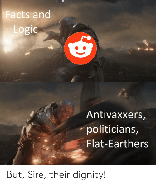 Facts, Logic, and Marvel Comics: Facts and  Logic  Antivaxxers,  politicians,  Flat-Earthers But, Sire, their dignity!