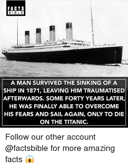 Facts, Memes, and Titanic: FACTS  BIBLE  A MAN SURVIVED THE SINKING OF A  SHIP IN 1871, LEAVING HIM TRAUMATISED  AFTERWARDS. SOME FORTY YEARS LATER,  HE WAS FINALLY ABLE TO OVERCOME  HIS FEARS AND SAIL AGAIN, ONLY TO DIE  ON THE TITANIC. Follow our other account @factsbible for more amazing facts 😱