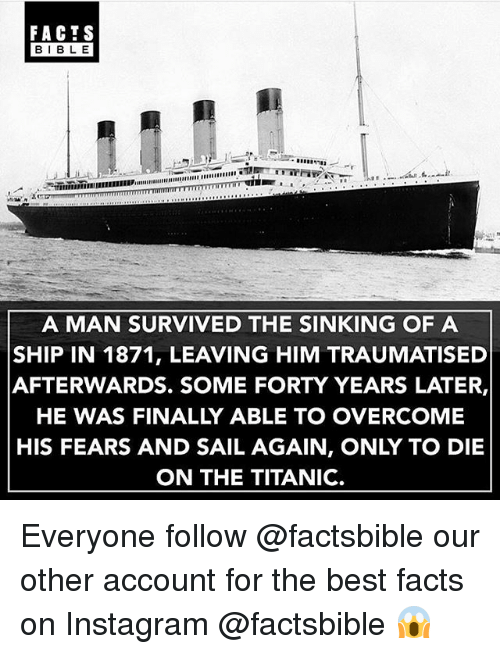 bests: FACTS  BIBLE  A MAN SURVIVED THE SINKING OF A  SHIP IN 1871, LEAVING HIM TRAUMATISED  AFTERWARDS. SOME FORTY YEARS LATER,  HE WAS FINALLY ABLE TO OVERCOME  HIS FEARS AND SAIL AGAIN, ONLY TO DIE  ON THE TITANIC. Everyone follow @factsbible our other account for the best facts on Instagram @factsbible 😱
