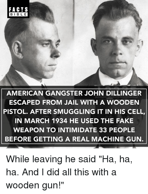 """Facts, Fake, and Jail: FACTS  BIBLE  AMERICAN GANGSTER JOHN DILLINGER  ESCAPED FROM JAIL WITH A WOODEN  PISTOL. AFTER SMUGGLING IT IN HIS CELL,  IN MARCH 1934 HE USED THE FAKE  WEAPON TO INTIMIDATE 33 PEOPLE  BEFORE GETTING A REAL MACHINE GUN While leaving he said """"Ha, ha, ha. And I did all this with a wooden gun!"""""""