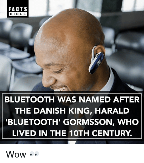 Bluetooth, Facts, and Memes: FACTS  BIBLE  BIBL E  BLUETOOTH WAS NAMED AFTER  THE DANISH KING, HARALD  BLUETOOTH' GORMSSON, WHO  LIVED IN THE 10TH CENTURY. Wow 👀