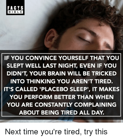 "Facts, Memes, and Bible: FACTS  BIBLE  BIBL E  IF YOU CONVINCE YOURSELF THAT YOU  SLEPT WELL LAST NIGHT, EVEN IF YOUU  DIDN'T, YOUR BRAIN WILL BE TRICKED  INTO THINKING YOU AREN'T TIRED.  IT'S CALLED 'PLACEBO SLEEP"", IT MAKES  YOU PERFORM BETTER THAN WHEN  YOU ARE CONSTANTLY COMPLAINING  ABOUT BEING TIRED ALL DAY. Next time you're tired, try this"