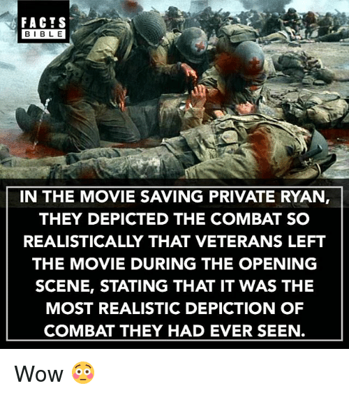 Facts, Memes, and Wow: FACTS  BIBLE  BIBL E  IN THE MOVIE SAVING PRIVATE RYAN,  THEY DEPICTED THE COMBAT SO  REALISTICALLY THAT VETERANS LEFT  THE MOVIE DURING THE OPENING  SCENE, STATING THAT IT WAS THE  MOST REALISTIC DEPICTION OF  COMBAT THEY HAD EVER SEEN. Wow 😳
