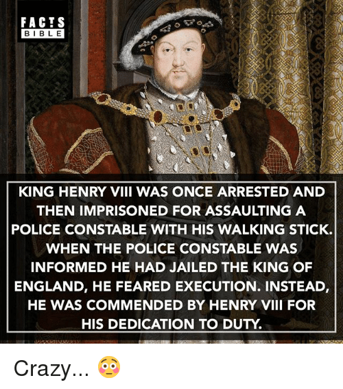 Crazy, England, and Facts: FACTS  BIBLE  BIBL E  KING HENRY VIII WAS ONCE ARRESTED AND  THEN IMPRISONED FOR ASSAULTING A  POLICE CONSTABLE WITH HIS WALKING STICK.  WHEN THE POLICE CONSTABLE WAS  INFORMED HE HAD JAILED THE KING OF  ENGLAND, HE FEARED EXECUTION. INSTEAD,  HE WAS COMMENDED BY HENRY VIII FOR  HIS DEDICATION TO DUTY Crazy... 😳