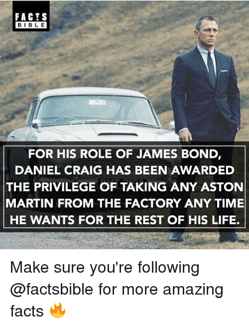Aston Martin: FACTS  BIBLE  FOR HIS ROLE OF JAMES BOND  DANIEL CRAIG HAS BEEN AWARDED  THE PRIVILEGE OF TAKING ANY ASTON  MARTIN FROM THE FACTORY ANY TIME  HE WANTS FOR THE REST OF HIS LIFE. Make sure you're following @factsbible for more amazing facts 🔥