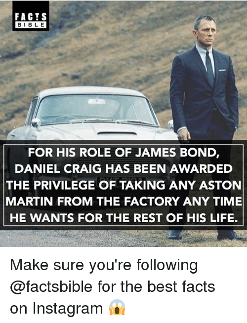 Aston Martin: FACTS  BIBLE  FOR HIS ROLE OF JAMES BOND  DANIEL CRAIG HAS BEEN AWARDED  THE PRIVILEGE OF TAKING ANY ASTON  MARTIN FROM THE FACTORY ANY TIME  HE WANTS FOR THE REST OF HIS LIFE. Make sure you're following @factsbible for the best facts on Instagram 😱
