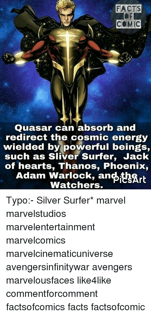 Energy, Facts, and Memes: FACTS  COMIC  Quasar can absorb and  redirect the cosmic energy  wielded by powerful beings,  such as Sliver Surfer, Jack  of hearts, Thanos, Phoenix,  Adam Warlock, an Art  Watchers. Typo:- Silver Surfer* marvel marvelstudios marvelentertainment marvelcomics marvelcinematicuniverse avengersinfinitywar avengers marvelousfaces like4like commentforcomment factsofcomics facts factsofcomic