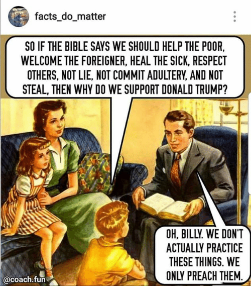 foreigner: facts domatter  SO IF THE BIBLE SAYS WE SHOULD HELP THE POOR,  WELCOME THE FOREIGNER, HEAL THE SICK, RESPECT  OTHERS, NOT LIE, NOT COMMIT ADULTERY, AND NOT  STEAL, THEN WHY DO WE SUPPORT DONALD TRUMP?  OH, BILLY WE DONT  ACTUALLY PRACTICE  THESE THINGS. WE  ONLY PREACH THEM  acoach.fun