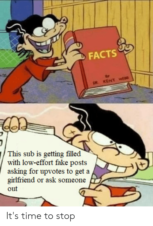 Facts, Fake, and Time: FACTS  DR KENT wEB  This sub is getting filled  with low-effort fake posts  asking for upvotes to get a  girlfriend or ask someone  out It's time to stop