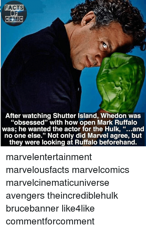 "Facts, Memes, and Hulk: FACTS  EMIG  After watching Shutter lsland, Whedon was  ""obsessed"" with how open Mark Ruffalo  was; he wanted the actor for the Hulk  and  no one else."" Not only did Marvel agree, but  they were looking at Ruffalo beforehand. marvelentertainment marvelousfacts marvelcomics marvelcinematicuniverse avengers theincrediblehulk brucebanner like4like commentforcomment"