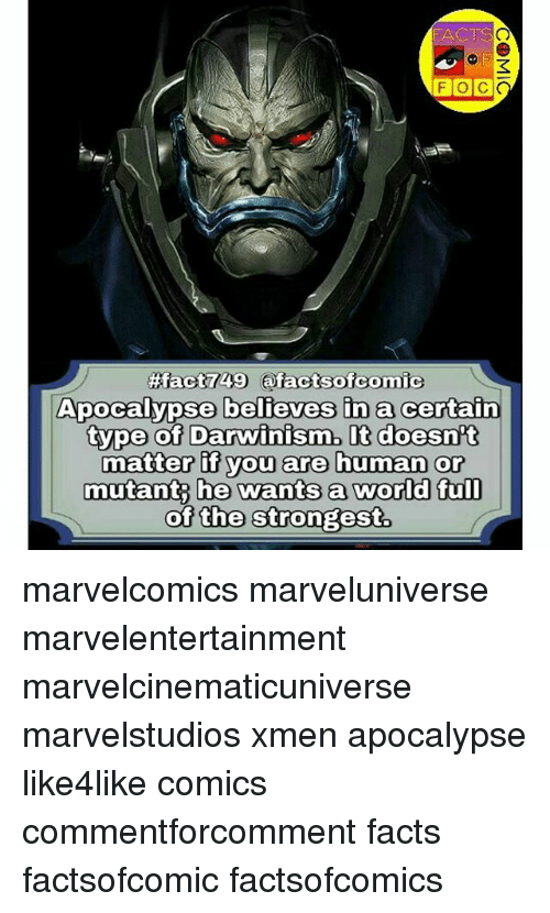 Facts, Memes, and World: FACTS  F O C  ApOCalypse belieyes ina certain  tvpe Oof Darwinism. I  matter if you are human or  mutant he wants a world ful  of the Strongest. marvelcomics marveluniverse marvelentertainment marvelcinematicuniverse marvelstudios xmen apocalypse like4like comics commentforcomment facts factsofcomic factsofcomics