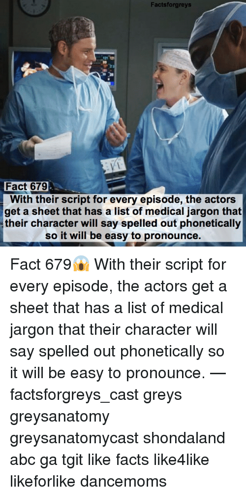 Abc, Facts, and Memes: Facts forgreys  Fact 679  With their script for every episode, the actors  get a sheet that has a list of medical jargon that  their character will say spelled out phonetically  so it will be easy to pronounce. Fact 679😱 With their script for every episode, the actors get a sheet that has a list of medical jargon that their character will say spelled out phonetically so it will be easy to pronounce. — factsforgreys_cast greys greysanatomy greysanatomycast shondaland abc ga tgit like facts like4like likeforlike dancemoms