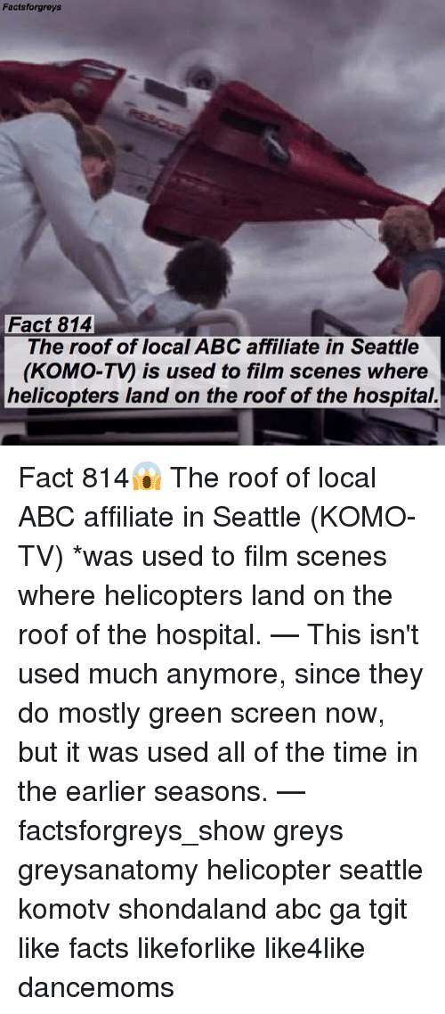 Abc, Facts, and Memes: Facts forgreys  Fact 814  The roof of local ABC affiliate in Seattle  (KOMO-Ty is used to film scenes where  helicopters land on the roof of the hospital. Fact 814😱 The roof of local ABC affiliate in Seattle (KOMO-TV) *was used to film scenes where helicopters land on the roof of the hospital. — This isn't used much anymore, since they do mostly green screen now, but it was used all of the time in the earlier seasons. — factsforgreys_show greys greysanatomy helicopter seattle komotv shondaland abc ga tgit like facts likeforlike like4like dancemoms