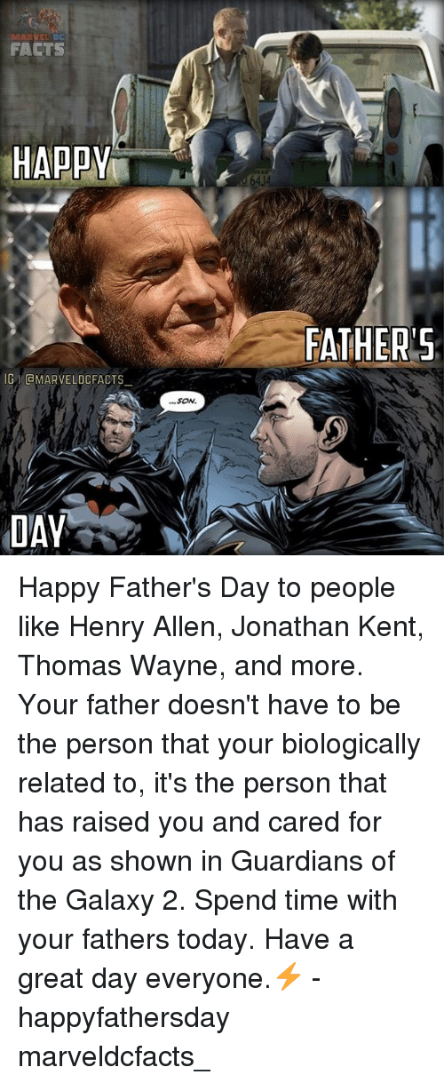 Facts, Fathers Day, and Memes: FACTS  HAPPY  G GMARVELDCFACTS  DAY  SON.  FATHER'S Happy Father's Day to people like Henry Allen, Jonathan Kent, Thomas Wayne, and more. Your father doesn't have to be the person that your biologically related to, it's the person that has raised you and cared for you as shown in Guardians of the Galaxy 2. Spend time with your fathers today. Have a great day everyone.⚡️ - happyfathersday marveldcfacts_