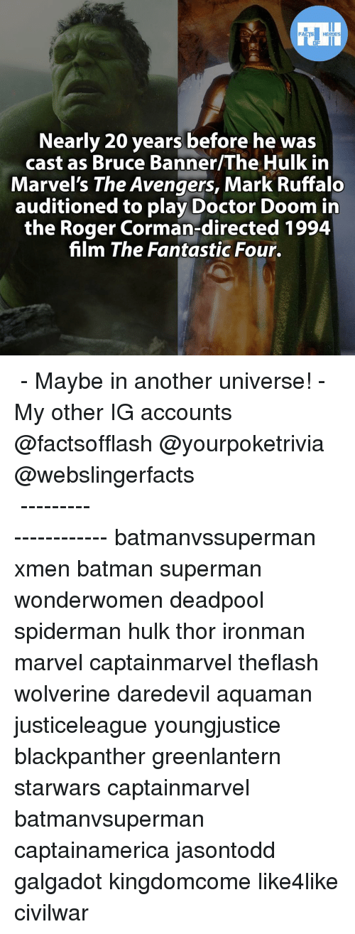 Batman, Doctor, and Facts: FACTS HEROES  Nearly 20 years before he was  cast as Bruce Banner/The Hulk in  Marvel's The Avengers, Mark Ruffalo  auditioned to play Doctor Doom in  the Roger Corman-directed 1994  film The Fantastic Four. ▲▲ - Maybe in another universe! - My other IG accounts @factsofflash @yourpoketrivia @webslingerfacts ⠀⠀⠀⠀⠀⠀⠀⠀⠀⠀⠀⠀⠀⠀⠀⠀⠀⠀⠀⠀⠀⠀⠀⠀⠀⠀⠀⠀⠀⠀⠀⠀⠀⠀⠀⠀ ⠀⠀--------------------- batmanvssuperman xmen batman superman wonderwomen deadpool spiderman hulk thor ironman marvel captainmarvel theflash wolverine daredevil aquaman justiceleague youngjustice blackpanther greenlantern starwars captainmarvel batmanvsuperman captainamerica jasontodd galgadot kingdomcome like4like civilwar