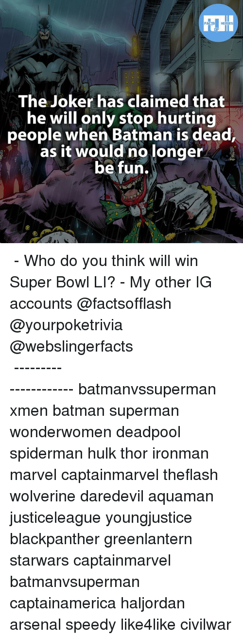 Super Bowl Li: FACTS HEROES  The Joker has claimed that  he will only stop hurting  people when Batman is dead,  as it would no longer  be fun. ▲▲ - Who do you think will win Super Bowl LI? - My other IG accounts @factsofflash @yourpoketrivia @webslingerfacts ⠀⠀⠀⠀⠀⠀⠀⠀⠀⠀⠀⠀⠀⠀⠀⠀⠀⠀⠀⠀⠀⠀⠀⠀⠀⠀⠀⠀⠀⠀⠀⠀⠀⠀⠀⠀ ⠀⠀--------------------- batmanvssuperman xmen batman superman wonderwomen deadpool spiderman hulk thor ironman marvel captainmarvel theflash wolverine daredevil aquaman justiceleague youngjustice blackpanther greenlantern starwars captainmarvel batmanvsuperman captainamerica haljordan arsenal speedy like4like civilwar