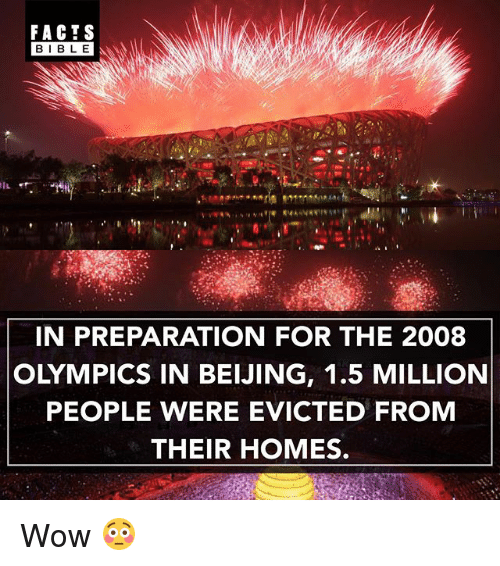 Beijing, Facts, and Memes: FACTS  IN PREPARATION FOR THE 2008  OLYMPICS IN BEIJING, 1.5 MILLION  PEOPLE WERE EVICTED FROM  THEIR HOMES. Wow 😳