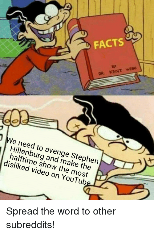 Facts, Ken, and Stephen: FACTS  KEN  OR.  We need to avenge Stephen  Hillenburg and make the  halftime show the most  disliked video on YouTub Spread the word to other subreddits!