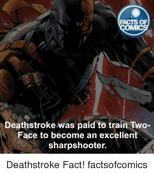 Facts, Memes, and Two-Face: FACTS OF  MI  Deathstroke was paid to train Two-  Face to become an excellent  sharpshooter. Deathstroke Fact! factsofcomics